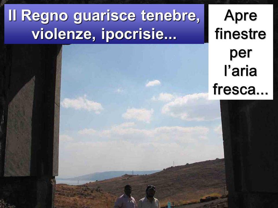 Apre finestre per laria fresca... Il Regno guarisce tenebre, violenze, ipocrisie...