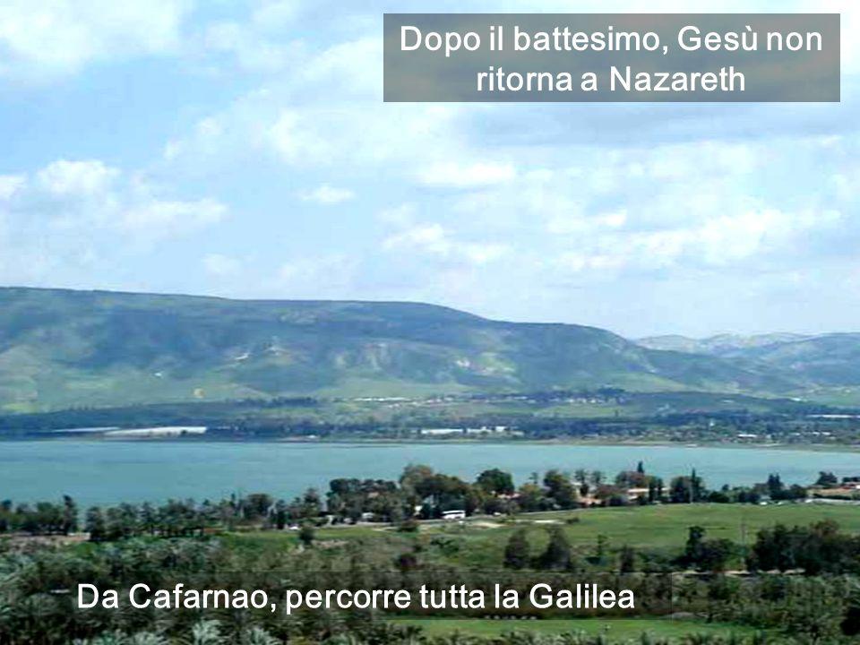 Da Cafarnao, percorre tutta la Galilea Dopo il battesimo, Gesù non ritorna a Nazareth