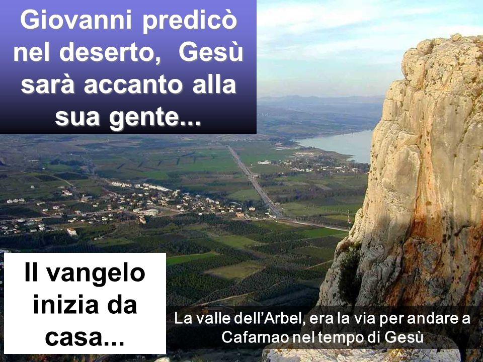 Giovanni predicò nel deserto, Gesù sarà accanto alla sua gente... Il vangelo inizia da casa... La valle dellArbel, era la via per andare a Cafarnao ne