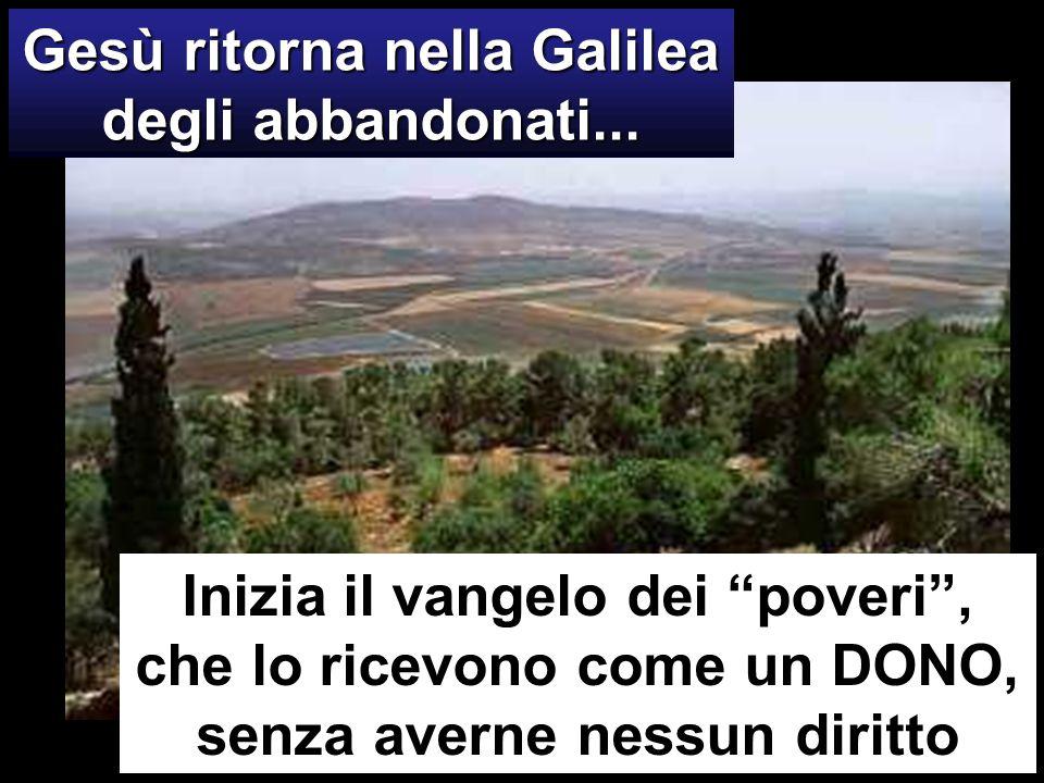 Gesù ritorna nella Galilea degli abbandonati... Inizia il vangelo dei poveri, che lo ricevono come un DONO, senza averne nessun diritto