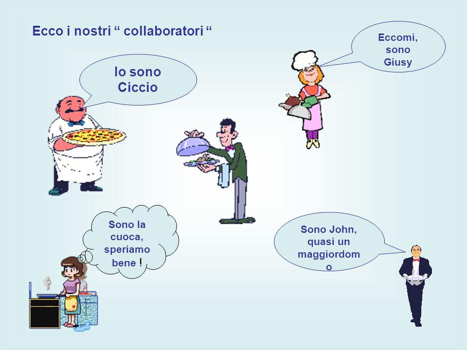 Ecco i nostri collaboratori Eccomi, sono Giusy Sono John, quasi un maggiordom o Sono la cuoca, speriamo bene .