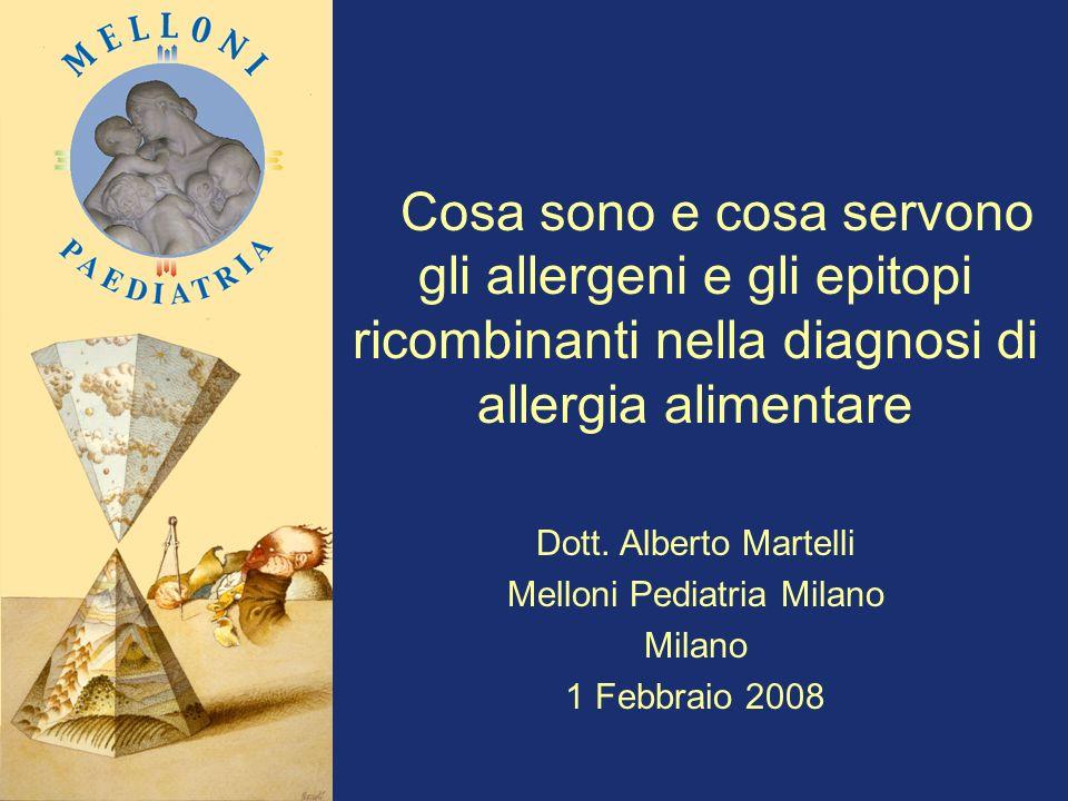 Cosa sono e cosa servono gli allergeni e gli epitopi ricombinanti nella diagnosi di allergia alimentare Dott. Alberto Martelli Melloni Pediatria Milan