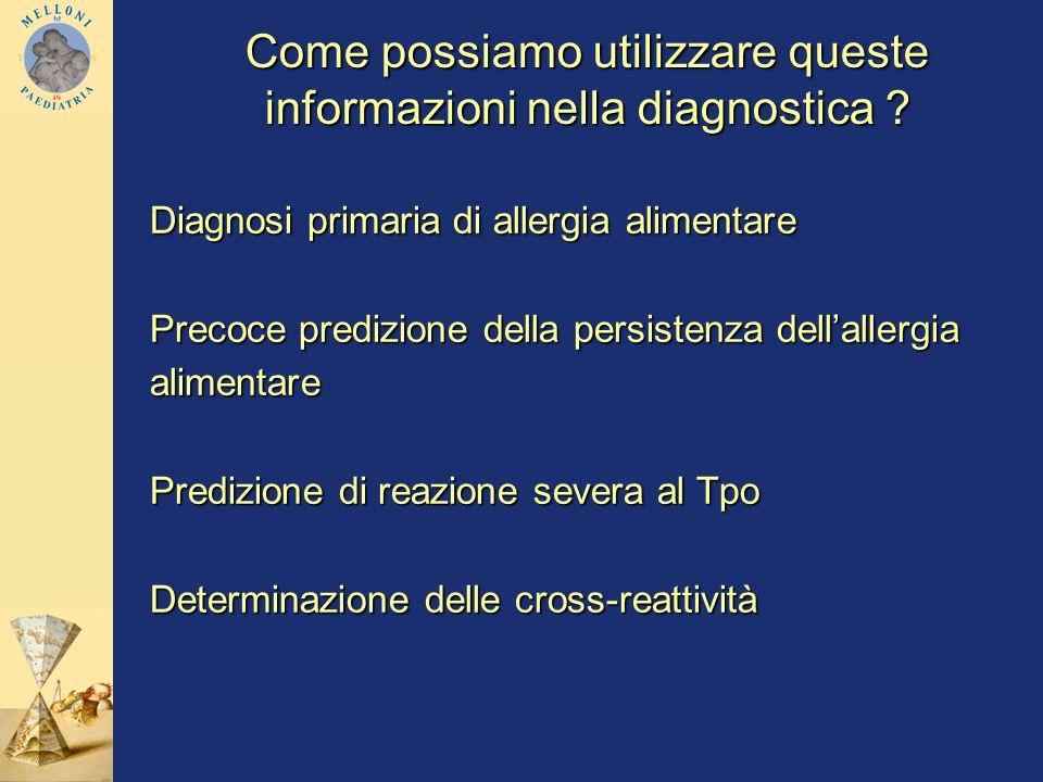 Come possiamo utilizzare queste informazioni nella diagnostica ? Diagnosi primaria di allergia alimentare Precoce predizione della persistenza dellall