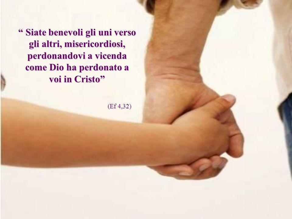 Siate benevoli gli uni verso gli altri, misericordiosi, perdonandovi a vicenda come Dio ha perdonato a voi in Cristo Siate benevoli gli uni verso gli altri, misericordiosi, perdonandovi a vicenda come Dio ha perdonato a voi in Cristo (Ef 4,32)