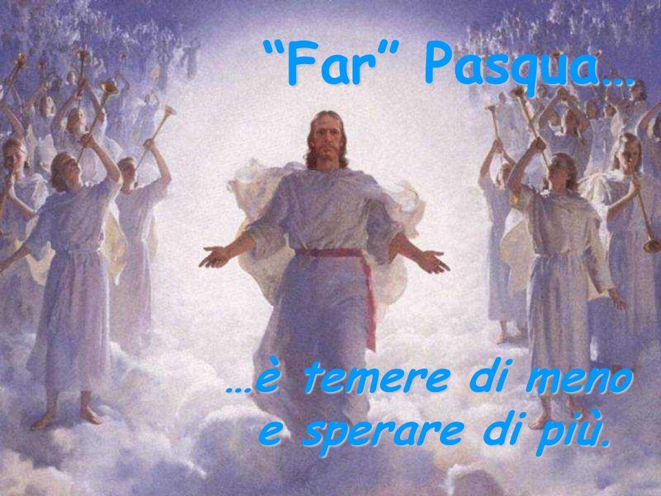 Far Pasqua… …è nascere nuovi ogni mattina.