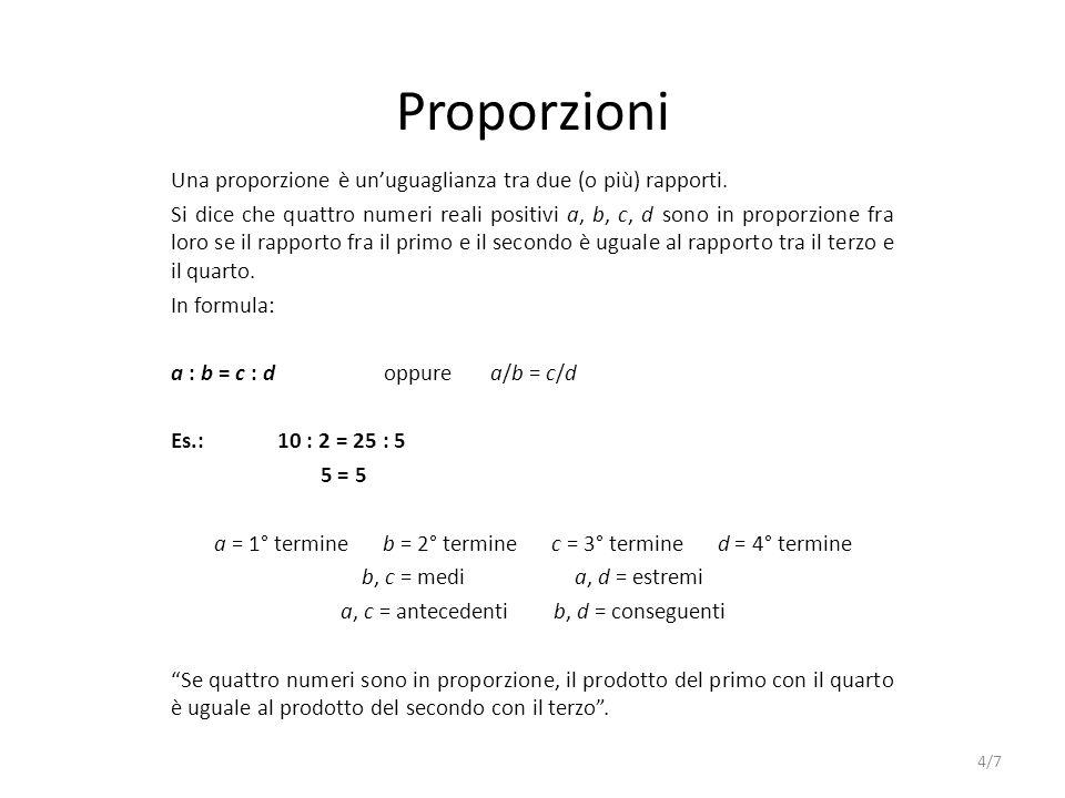 Proporzioni Una proporzione è unuguaglianza tra due (o più) rapporti. Si dice che quattro numeri reali positivi a, b, c, d sono in proporzione fra lor