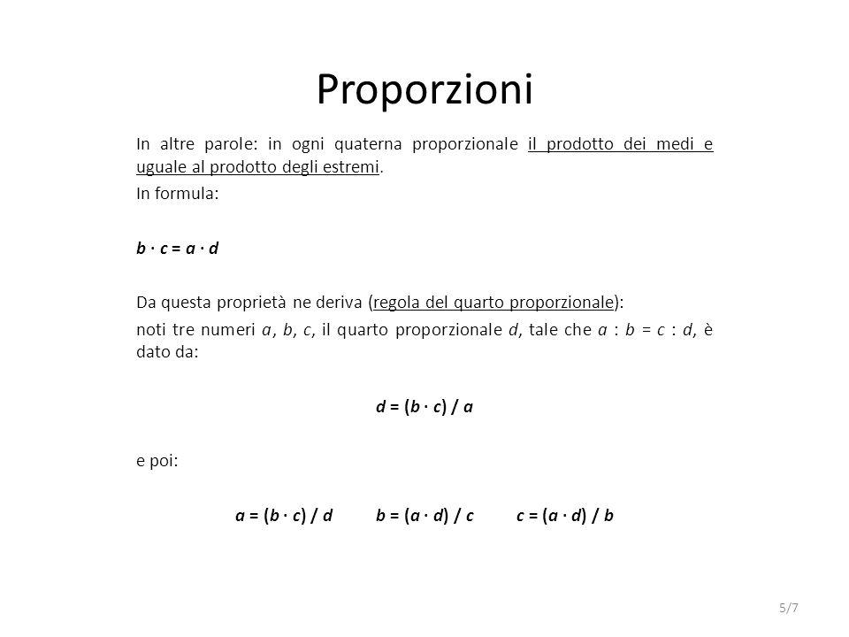 Proporzioni In altre parole: in ogni quaterna proporzionale il prodotto dei medi e uguale al prodotto degli estremi. In formula: b c = a d Da questa p