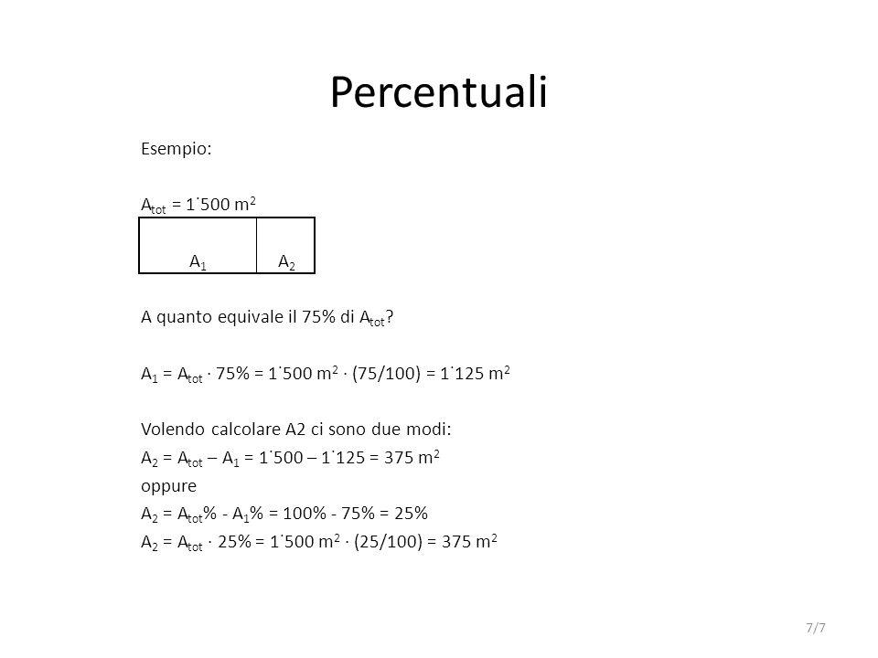 Percentuali Esempio: A tot = 1˙500 m 2 A 1 A 2 A quanto equivale il 75% di A tot ? A 1 = A tot 75% = 1˙500 m 2 (75/100) = 1˙125 m 2 Volendo calcolare