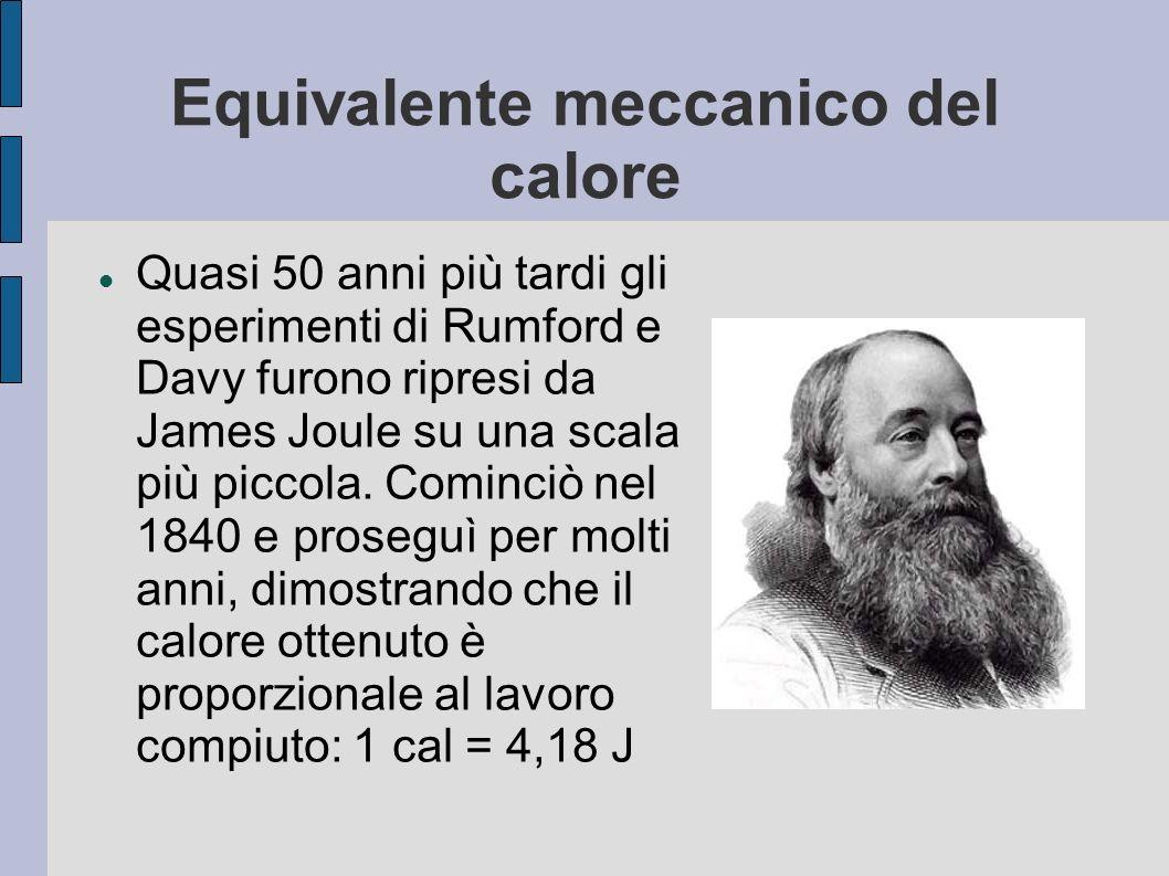 Equivalente meccanico del calore Quasi 50 anni più tardi gli esperimenti di Rumford e Davy furono ripresi da James Joule su una scala più piccola. Com