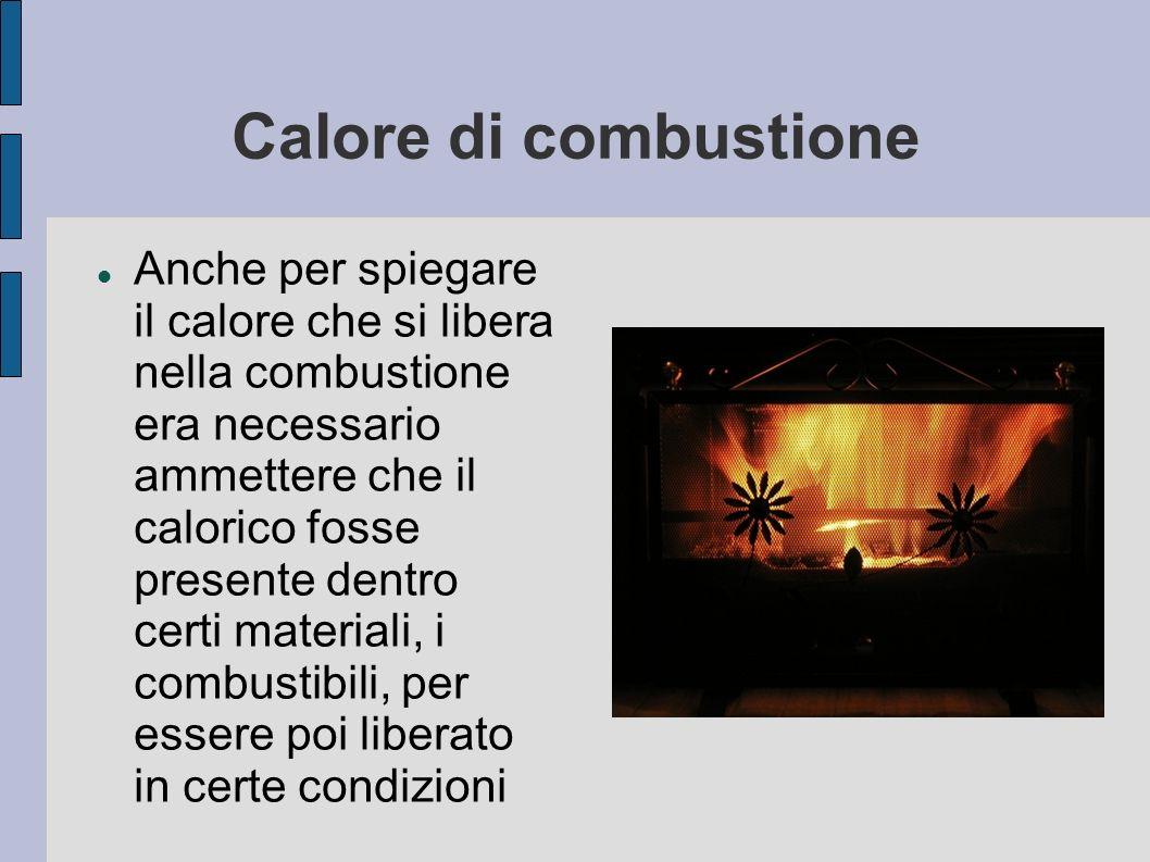 Calore di combustione Anche per spiegare il calore che si libera nella combustione era necessario ammettere che il calorico fosse presente dentro cert