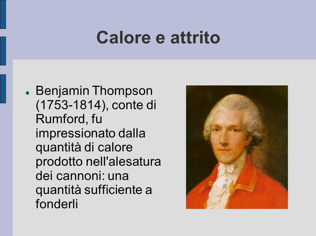 Calore e attrito Benjamin Thompson (1753-1814), conte di Rumford, fu impressionato dalla quantità di calore prodotto nell'alesatura dei cannoni: una q