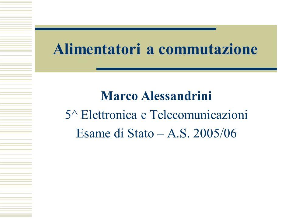 Alimentatori a commutazione Marco Alessandrini 5^ Elettronica e Telecomunicazioni Esame di Stato – A.S.