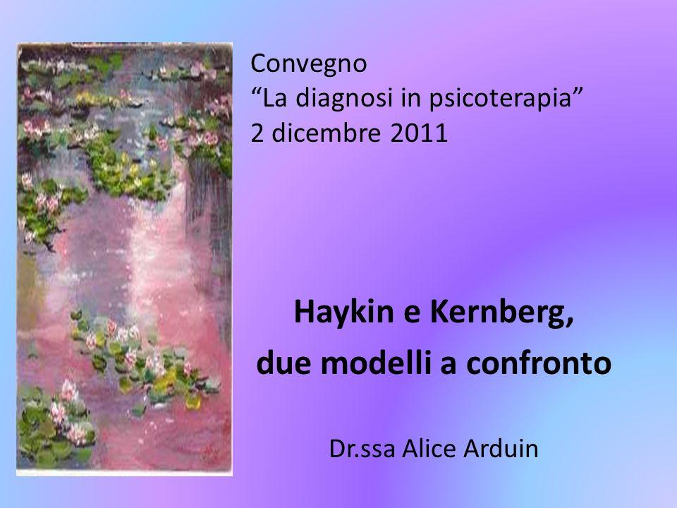 Convegno La diagnosi in psicoterapia 2 dicembre 2011 Haykin e Kernberg, due modelli a confronto Dr.ssa Alice Arduin