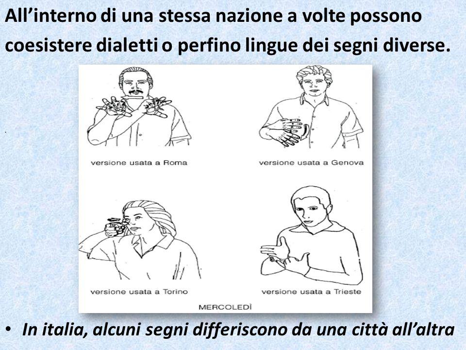 Allinterno di una stessa nazione a volte possono coesistere dialetti o perfino lingue dei segni diverse. In italia, alcuni segni differiscono da una c