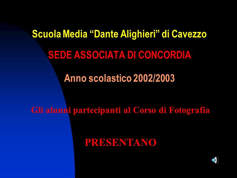 Scuola Media Dante Alighieri di Cavezzo SEDE ASSOCIATA DI CONCORDIA Anno scolastico 2002/2003 Gli alunni partecipanti al Corso di Fotografia PRESENTAN