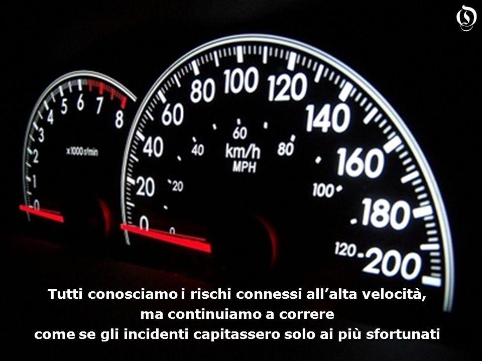 Tutti conosciamo i rischi connessi allalta velocità, ma continuiamo a correre come se gli incidenti capitassero solo ai più sfortunati Tutti conosciamo i rischi connessi allalta velocità, ma continuiamo a correre come se gli incidenti capitassero solo ai più sfortunati O