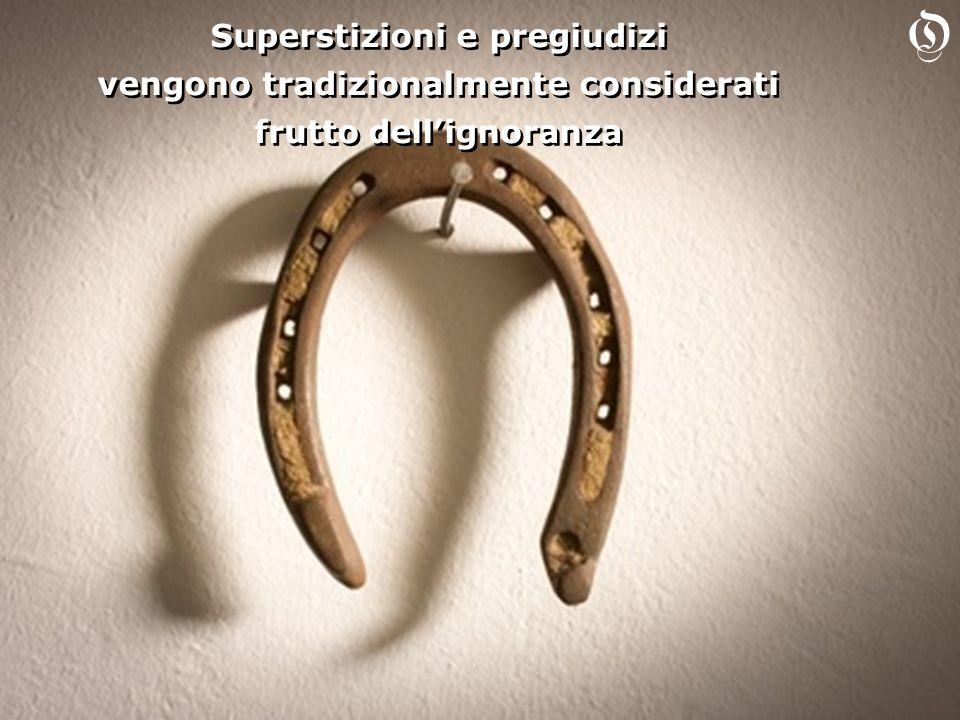 Superstizioni e pregiudizi vengono tradizionalmente considerati frutto dellignoranza Superstizioni e pregiudizi vengono tradizionalmente considerati frutto dellignoranza O