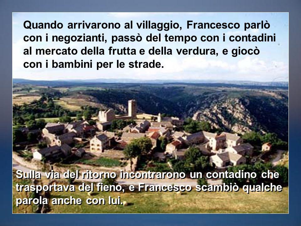 Quando arrivarono al villaggio, Francesco parlò con i negozianti, passò del tempo con i contadini al mercato della frutta e della verdura, e giocò con i bambini per le strade.