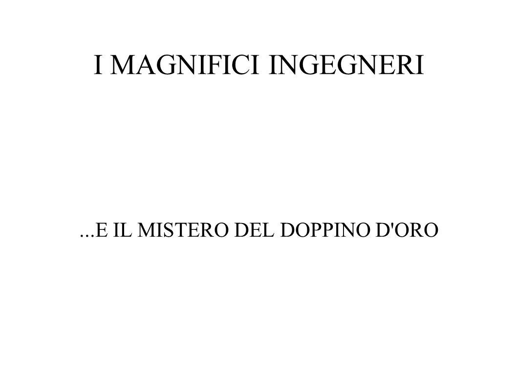 I MAGNIFICI INGEGNERI...E IL MISTERO DEL DOPPINO D ORO