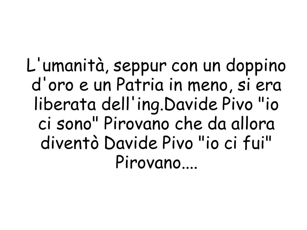 L umanità, seppur con un doppino d oro e un Patria in meno, si era liberata dell ing.Davide Pivo io ci sono Pirovano che da allora diventò Davide Pivo io ci fui Pirovano....
