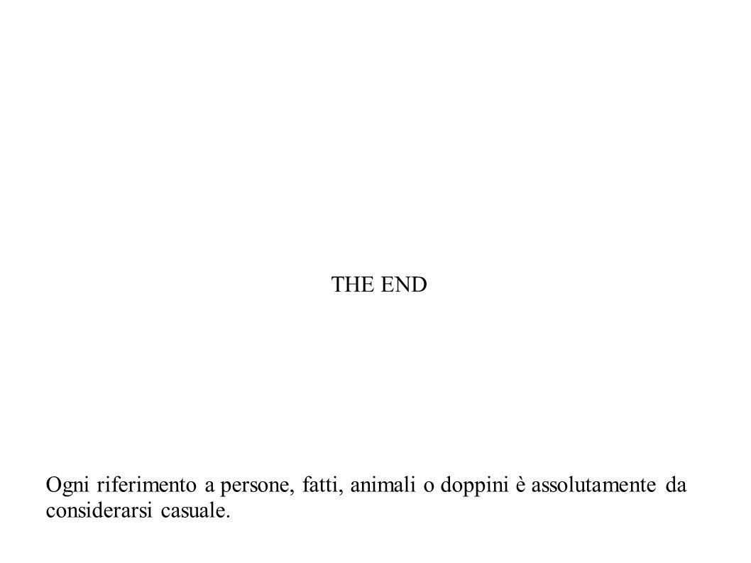 THE END Ogni riferimento a persone, fatti, animali o doppini è assolutamente da considerarsi casuale.