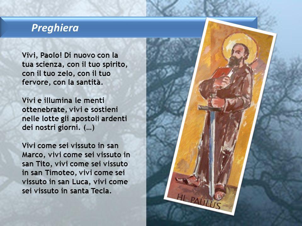 Preghiera Vivi, Paolo! Di nuovo con la tua scienza, con il tuo spirito, con il tuo zelo, con il tuo fervore, con la santità. Vivi e illumina le menti
