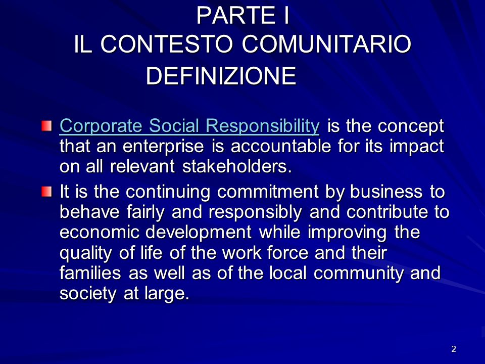 2 PARTE I IL CONTESTO COMUNITARIO DEFINIZIONE Corporate Social ResponsibilityCorporate Social Responsibility is the concept that an enterprise is accountable for its impact on all relevant stakeholders.