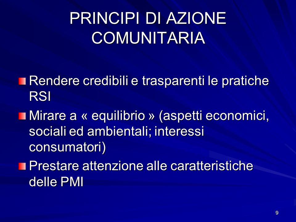 9 PRINCIPI DI AZIONE COMUNITARIA Rendere credibili e trasparenti le pratiche RSI Mirare a « equilibrio » (aspetti economici, sociali ed ambientali; interessi consumatori) Prestare attenzione alle caratteristiche delle PMI