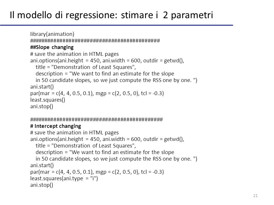 21 Il modello di regressione: stimare i 2 parametri library(animation) ########################################### ##Slope changing # save the animati