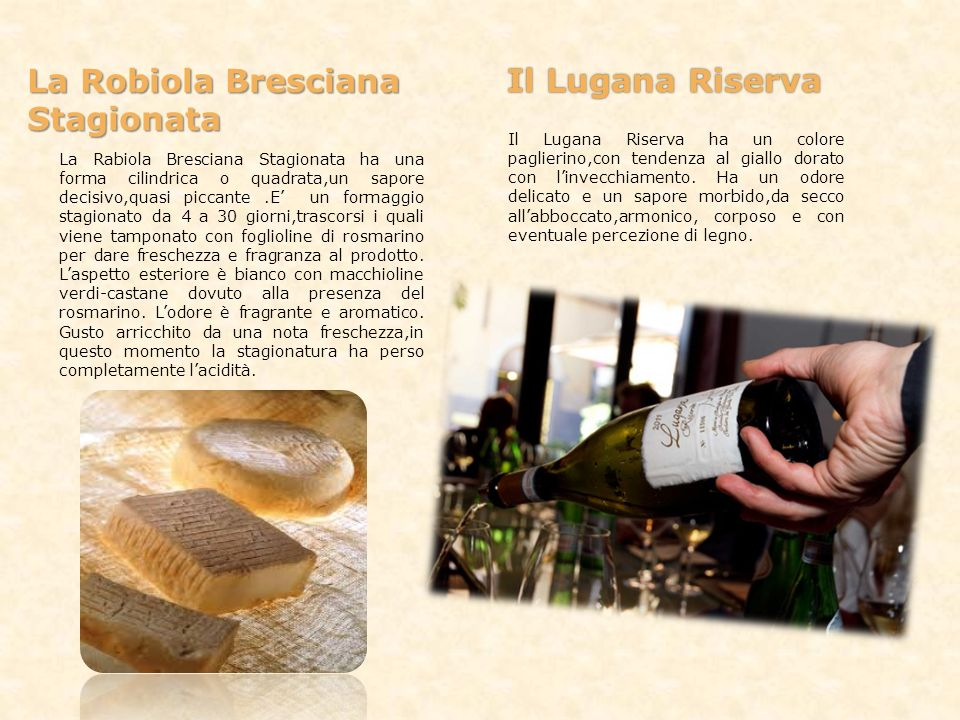 La Robiola Bresciana Il Lugana Riserva Stagionata La Rabiola Bresciana Stagionata ha una forma cilindrica o quadrata,un sapore decisivo,quasi piccante
