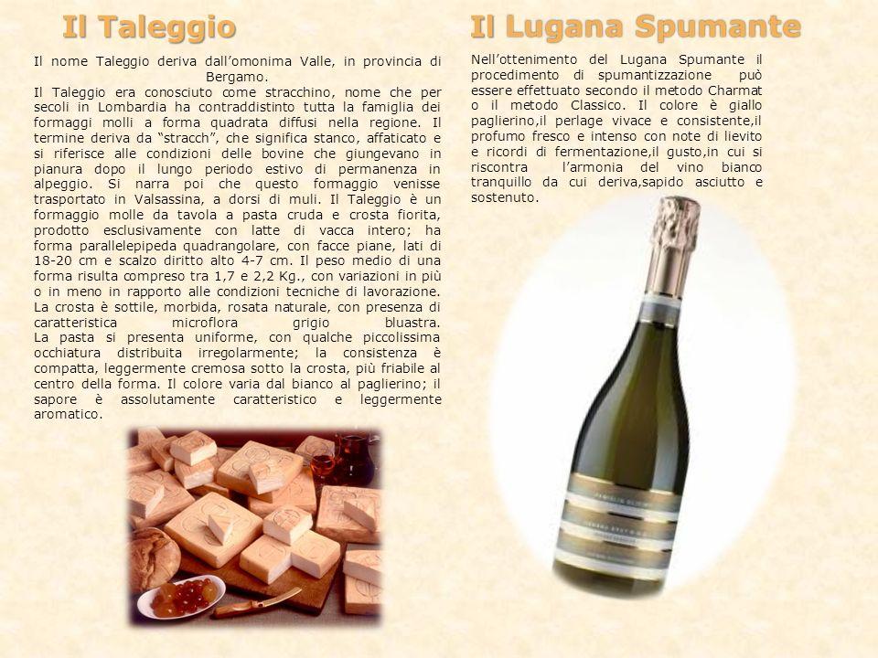 Il Taleggio Il Lugana Spumante Il nome Taleggio deriva dallomonima Valle, in provincia di Bergamo. Il Taleggio era conosciuto come stracchino, nome ch