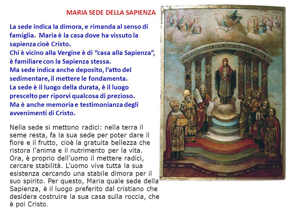 MARIA SEDE DELLA SAPIENZA La sede indica la dimora, e rimanda al senso di famiglia. Maria è la casa dove ha vissuto la sapienza cioè Cristo. Chi è vic