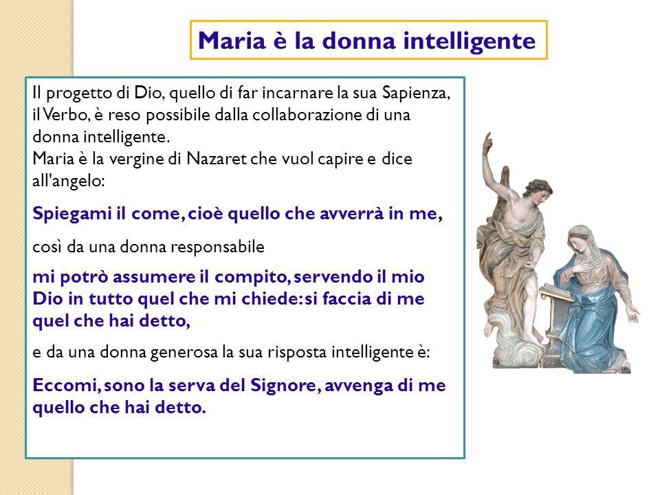 Maria è la donna intelligente Il progetto di Dio, quello di far incarnare la sua Sapienza, il Verbo, è reso possibile dalla collaborazione di una donn