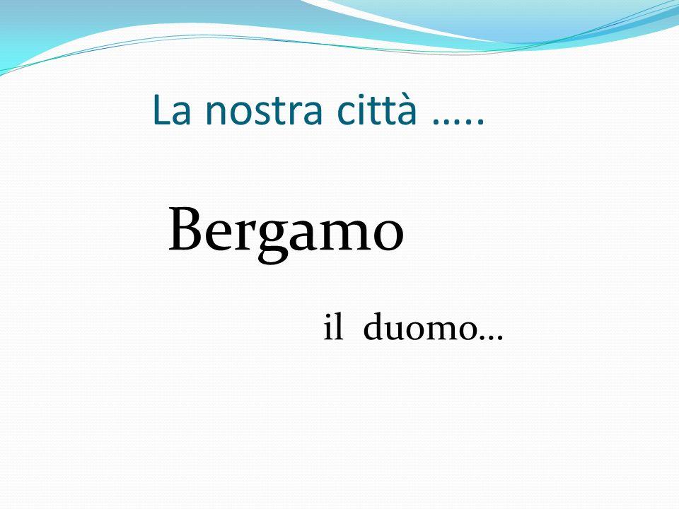 La nostra città ….. Bergamo il duomo…