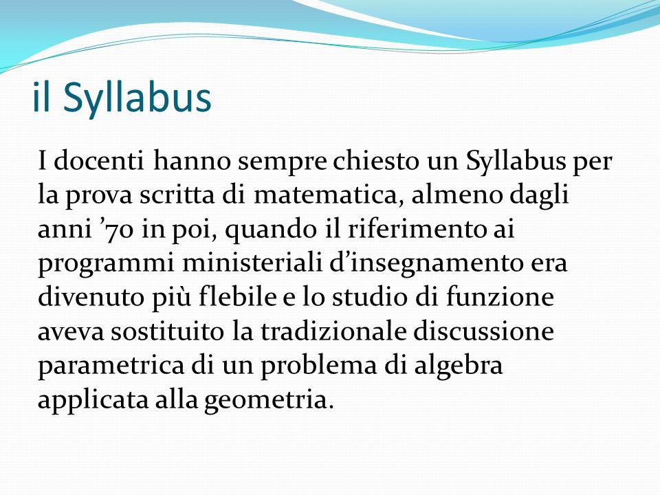 il Syllabus I docenti hanno sempre chiesto un Syllabus per la prova scritta di matematica, almeno dagli anni 70 in poi, quando il riferimento ai programmi ministeriali dinsegnamento era divenuto più flebile e lo studio di funzione aveva sostituito la tradizionale discussione parametrica di un problema di algebra applicata alla geometria.