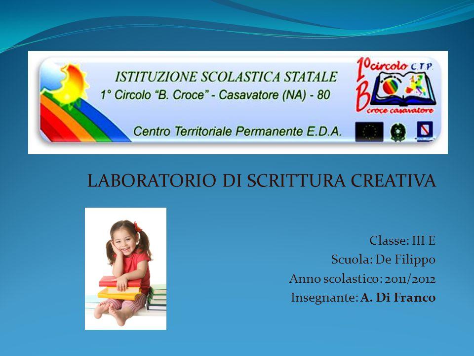 LABORATORIO DI SCRITTURA CREATIVA Classe: III E Scuola: De Filippo Anno scolastico: 2011/2012 Insegnante: A. Di Franco