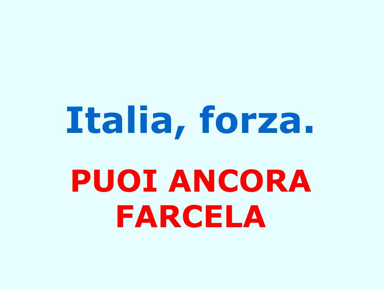 Italia, forza. PUOI ANCORA FARCELA