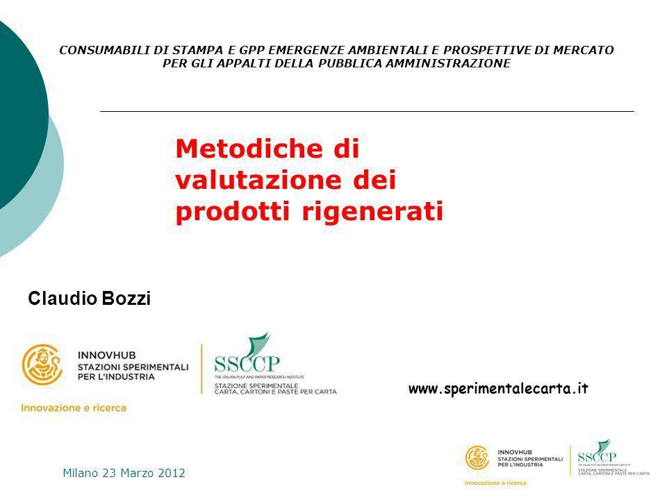 Milano 23 Marzo 2012 Claudio Bozzi www.sperimentalecarta.it CONSUMABILI DI STAMPA E GPP EMERGENZE AMBIENTALI E PROSPETTIVE DI MERCATO PER GLI APPALTI DELLA PUBBLICA AMMINISTRAZIONE Metodiche di valutazione dei prodotti rigenerati