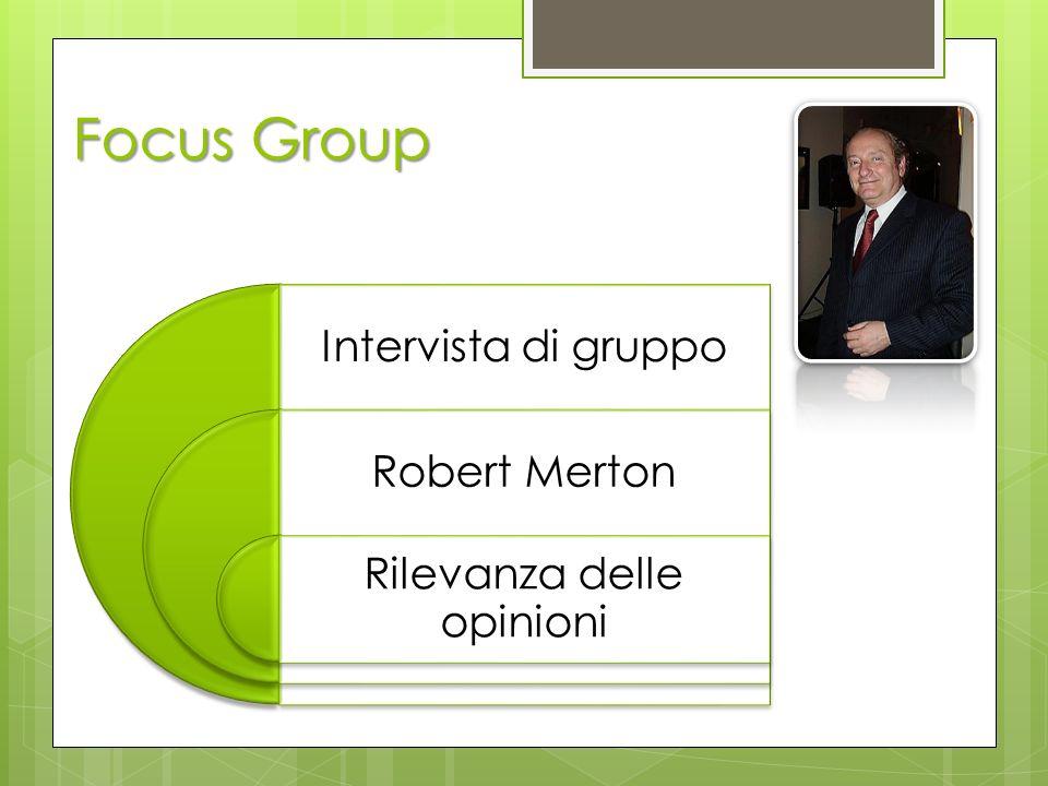 Focus Group Intervista di gruppo Robert Merton Rilevanza delle opinioni