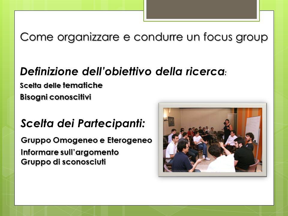 Come organizzare e condurre un focus group Bisogni conoscitivi Scelta delle tematiche Definizione dellobiettivo della ricerca : Scelta dei Partecipant