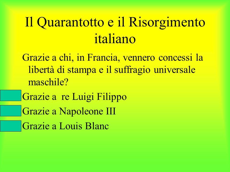 Il Quarantotto e il Risorgimento italiano Grazie a chi, in Francia, vennero concessi la libertà di stampa e il suffragio universale maschile? Grazie a