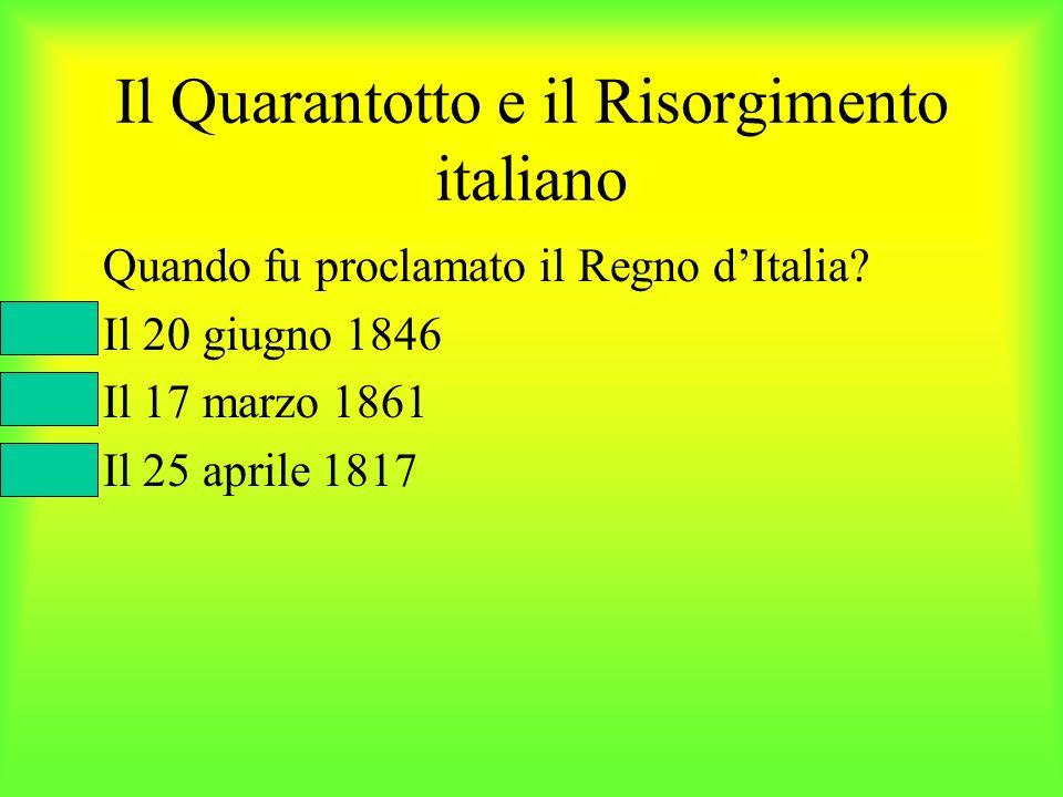 Il Quarantotto e il Risorgimento italiano Quando fu proclamato il Regno dItalia? Il 20 giugno 1846 Il 17 marzo 1861 Il 25 aprile 1817