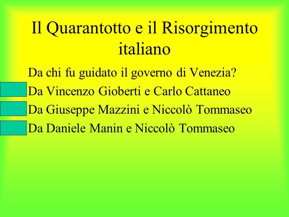 Il Quarantotto e il Risorgimento italiano Da chi fu guidato il governo di Venezia? Da Vincenzo Gioberti e Carlo Cattaneo Da Giuseppe Mazzini e Niccolò