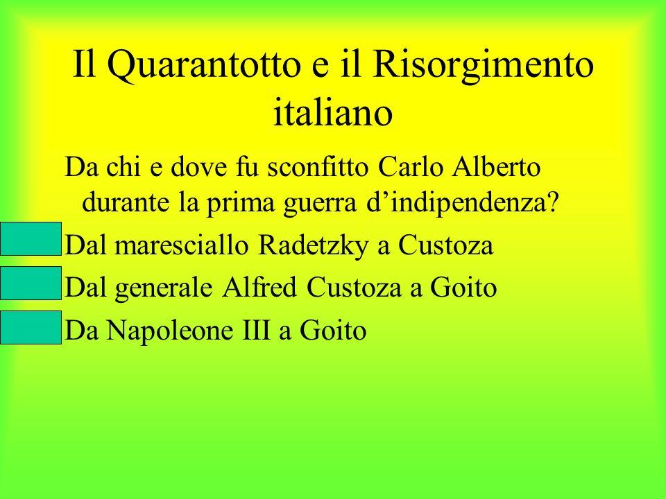 Il Quarantotto e il Risorgimento italiano Da chi e dove fu sconfitto Carlo Alberto durante la prima guerra dindipendenza? Dal maresciallo Radetzky a C