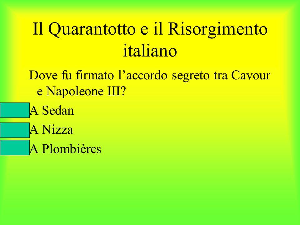 Il Quarantotto e il Risorgimento italiano Dove fu firmato laccordo segreto tra Cavour e Napoleone III? A Sedan A Nizza A Plombières