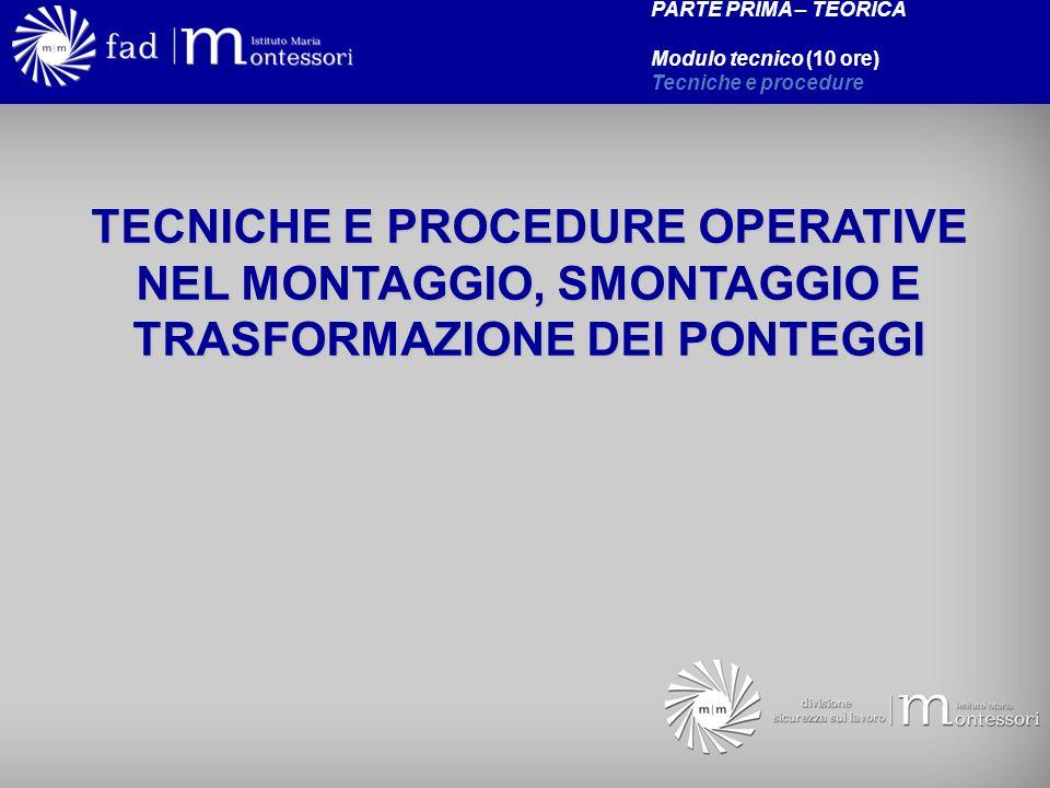 TECNICHE E PROCEDURE OPERATIVE NEL MONTAGGIO, SMONTAGGIO E TRASFORMAZIONE DEI PONTEGGI PARTE PRIMA – TEORICA Modulo tecnico (10 ore) Tecniche e proced