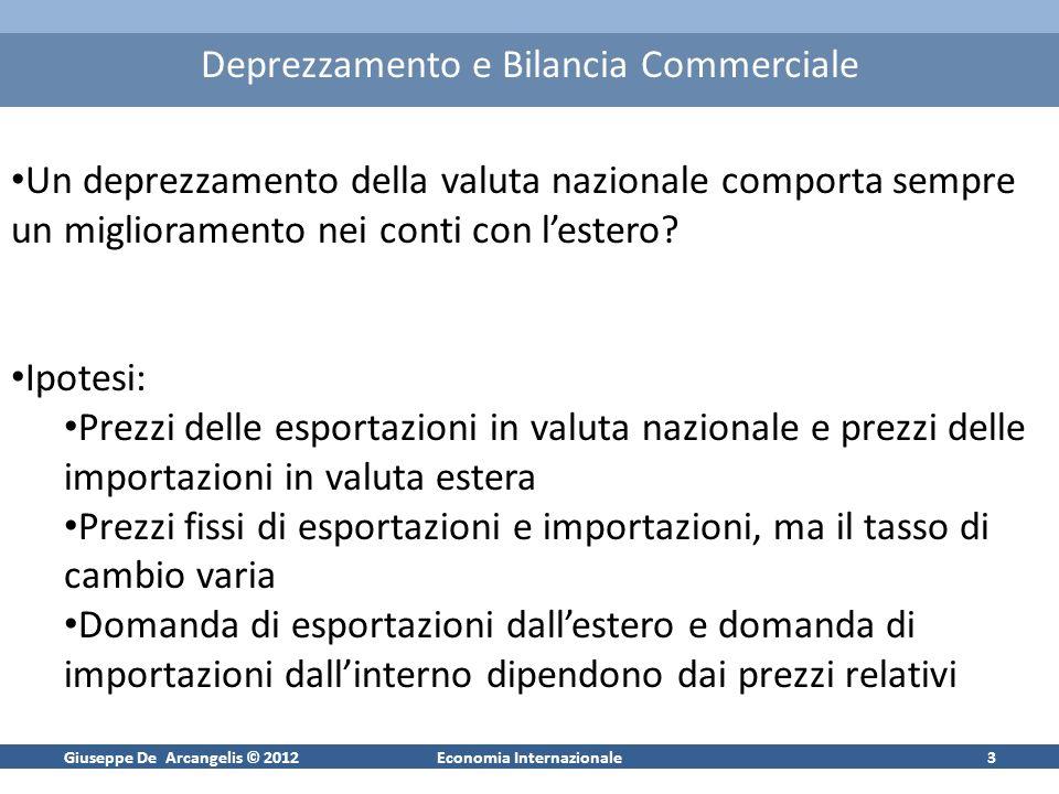 Giuseppe De Arcangelis © 2012Economia Internazionale4 Deprezzamento e Bilancia Commerciale Valutiamo il saldo di bilancia commerciale in valuta estera (scelta neutrale del numerario) NX* = EP EXP(EP/P*) – P* IMP(EP/P*) Ipotesi A: Poiché P e P* sono costanti, possiamo porli =1 per semplicità NX*(E) = E EXP(E) – IMP(E) Ipotesi B: Assumiamo che la bilancia commerciale sia inizialmente in pareggio E EXP(E) = IMP(E)