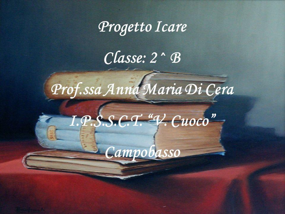 Progetto Icare Classe: 2^ B Prof.ssa Anna Maria Di Cera I.P.S.S.C.T. V. Cuoco Campobasso