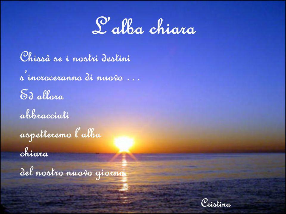 Lalba chiara Chissà se i nostri destini sincroceranno di nuovo … Ed allora abbracciati aspetteremo lalba chiara del nostro nuovo giorno. Cristina