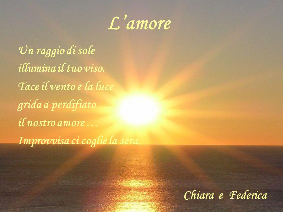 Lamore Un r aggio di sole illumina il tuo viso. Tace il vento e la luce grida a perdifiato il nostro amore … Improvvisa ci coglie la sera. Chiara e Fe